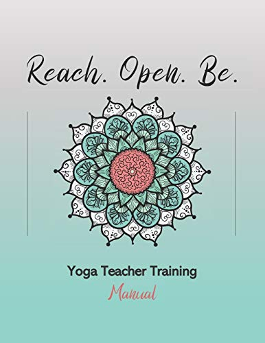 Reach. Open. Be.: Yoga Teacher Training Manual